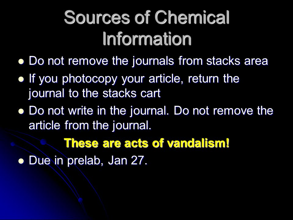 Sources of Chemical Information Do not remove the journals from stacks area Do not remove the journals from stacks area If you photocopy your article, return the journal to the stacks cart If you photocopy your article, return the journal to the stacks cart Do not write in the journal.