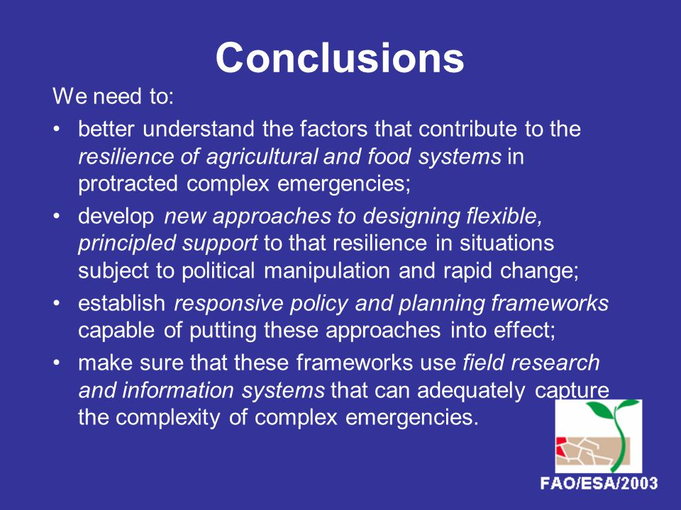 Conclusions We need to: better understand the factors that contribute to the resilience of agricultural and food systems in protracted complex emergencies; develop new approaches to designing flexible, principled support to that resilience in situations subject to political manipulation and rapid change; establish responsive policy and planning frameworks capable of putting these approaches into effect; make sure that these frameworks use field research and information systems that can adequately capture the complexity of complex emergencies.