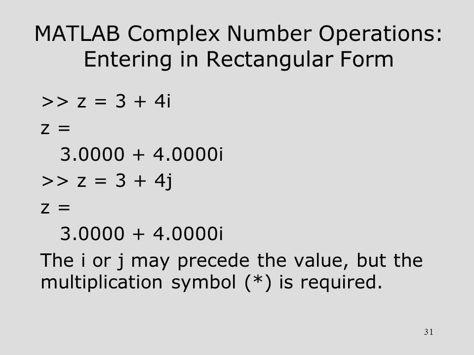 31 MATLAB Complex Number Operations: Entering in Rectangular Form >> z = 3 + 4i z = 3.0000 + 4.0000i >> z = 3 + 4j z = 3.0000 + 4.0000i The i or j may
