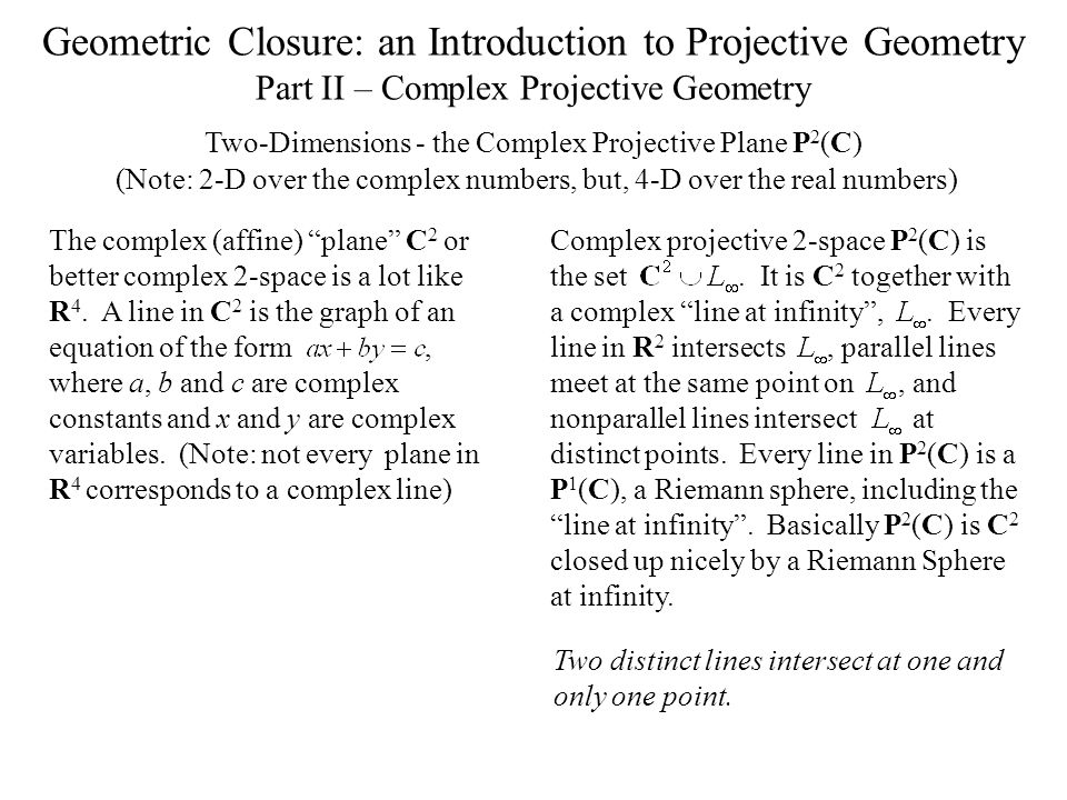 Geometric Closure: an Introduction to Projective Geometry Part II – Complex Projective Geometry Two-Dimensions - the Complex Projective Plane P 2 (C) The complex (affine) plane C 2 or better complex 2-space is a lot like R 4.