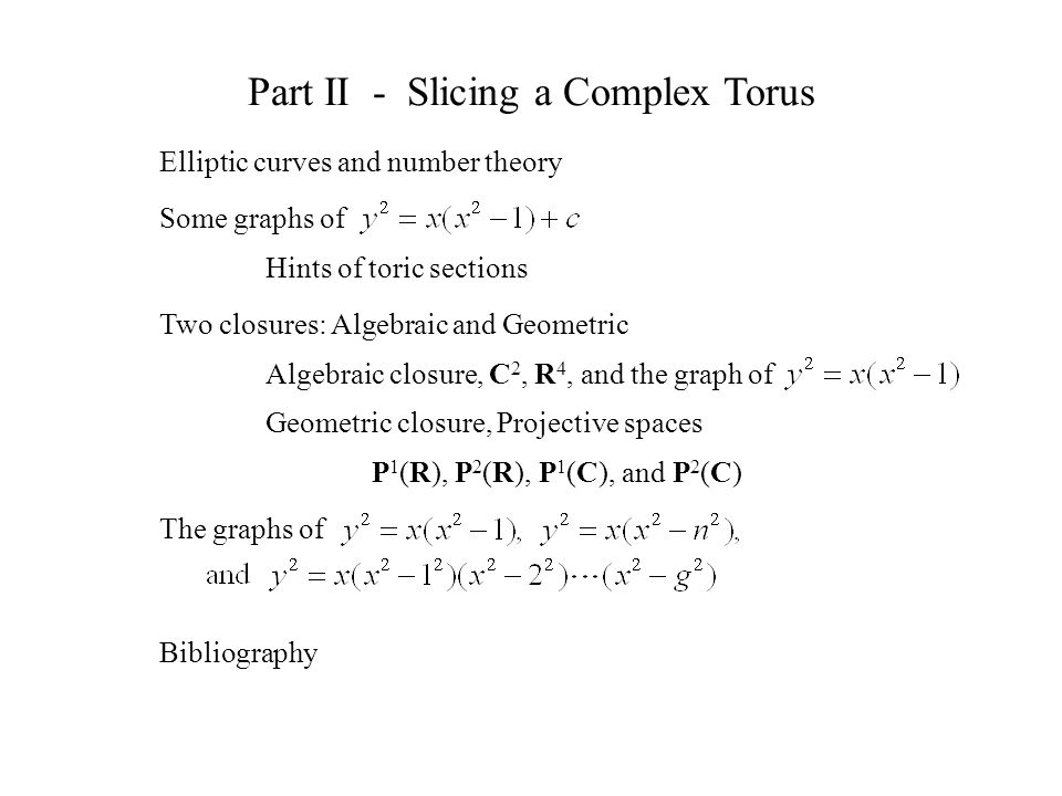 Bibliography Part II - Slicing a Complex Torus Elliptic curves and number theory Some graphs of Hints of toric sections Two closures: Algebraic and Geometric Algebraic closure, C 2, R 4, and the graph of Geometric closure, Projective spaces P 1 (R), P 2 (R), P 1 (C), and P 2 (C) The graphs of