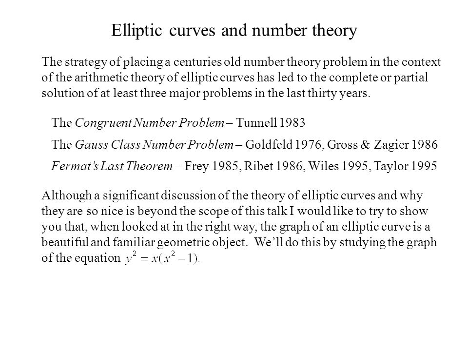 Elliptic curves and number theory The strategy of placing a centuries old number theory problem in the context of the arithmetic theory of elliptic curves has led to the complete or partial solution of at least three major problems in the last thirty years.