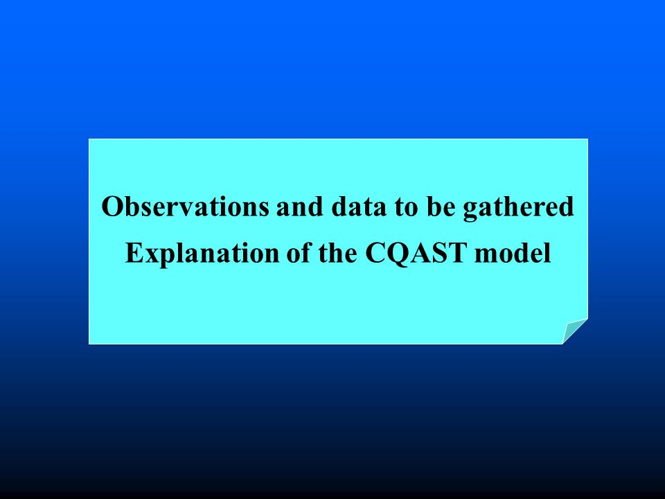 Observations and data to be gathered Explanation of the CQAST model