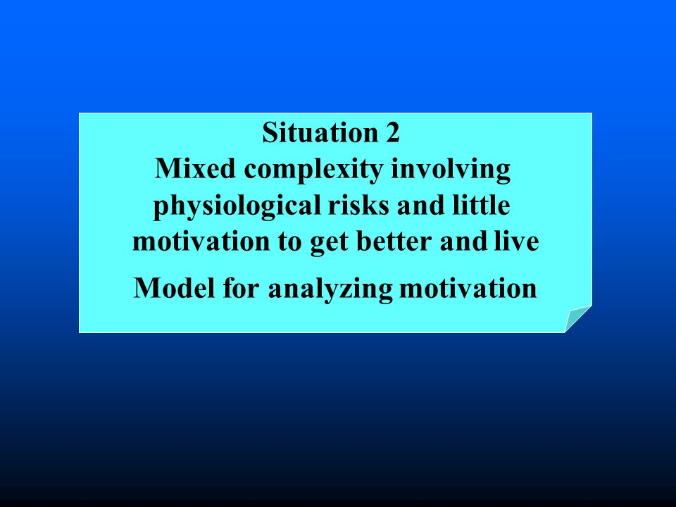 Situation 2 Mixed complexity involving physiological risks and little motivation to get better and live Model for analyzing motivation