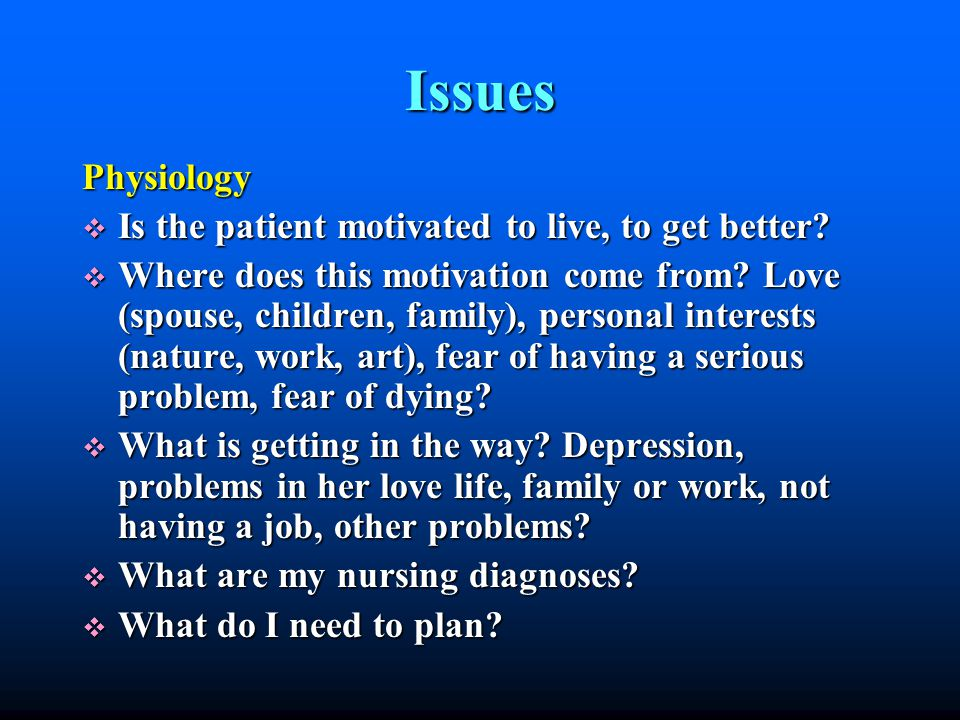 Issues Physiology Is the patient motivated to live, to get better.