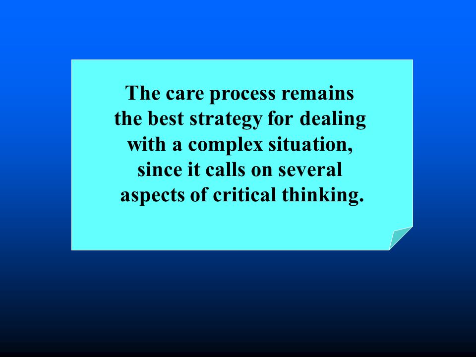 The care process remains the best strategy for dealing with a complex situation, since it calls on several aspects of critical thinking.