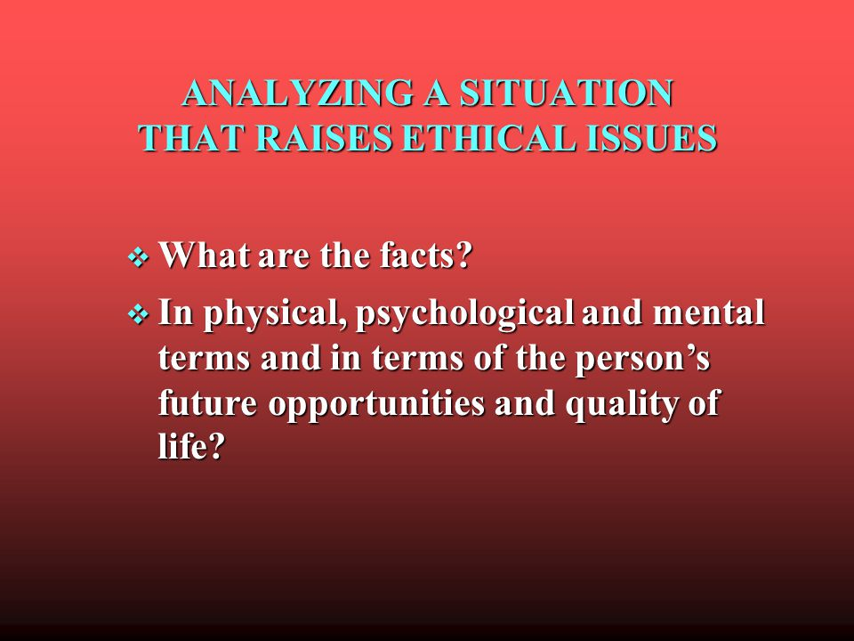 ANALYZING A SITUATION THAT RAISES ETHICAL ISSUES What are the facts.