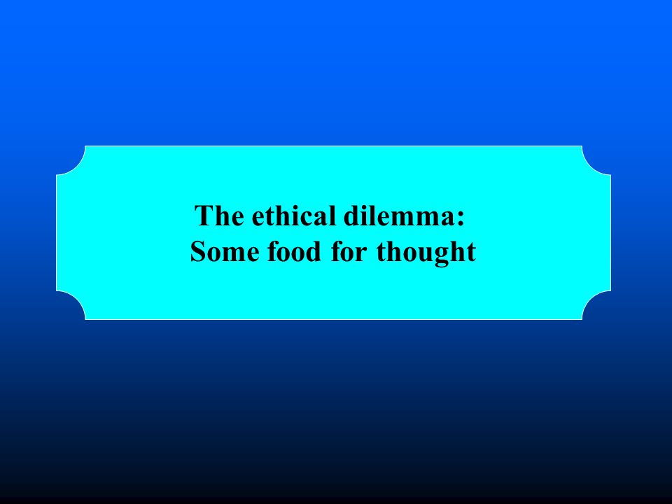 The ethical dilemma: Some food for thought