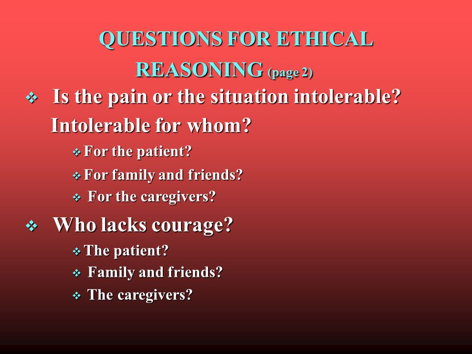 QUESTIONS FOR ETHICAL REASONING (page 2) QUESTIONS FOR ETHICAL REASONING (page 2) Is the pain or the situation intolerable.