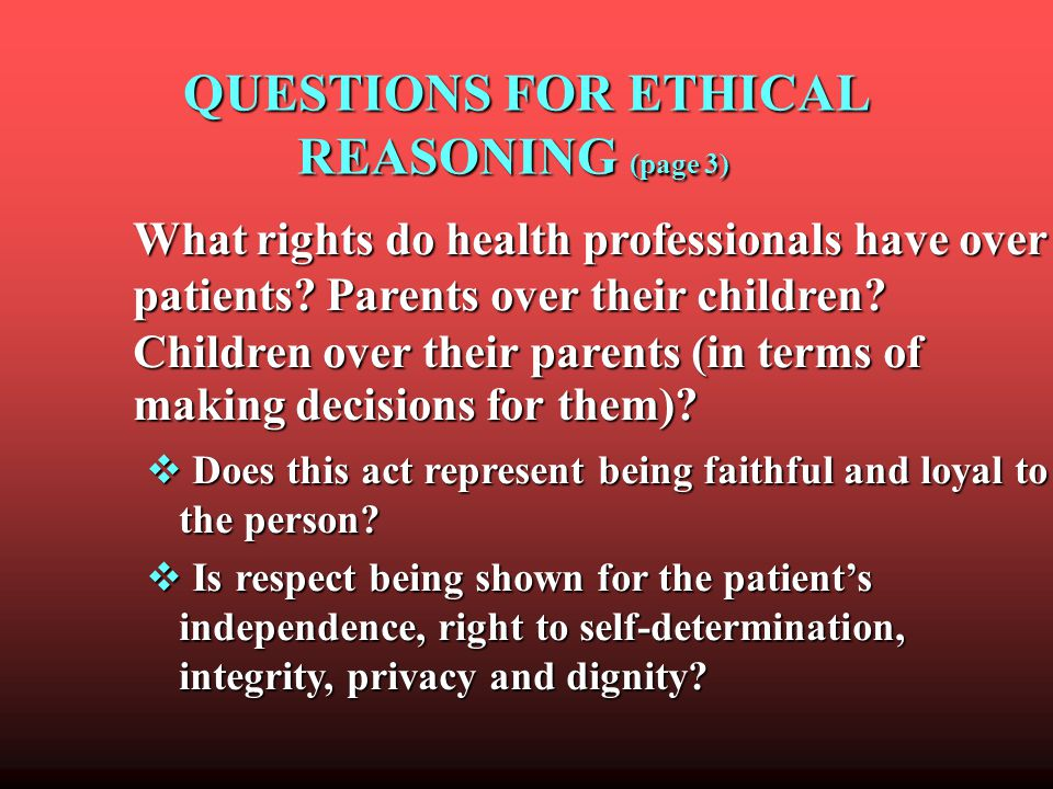 QUESTIONS FOR ETHICAL REASONING (page 3) QUESTIONS FOR ETHICAL REASONING (page 3) What rights do health professionals have over patients.