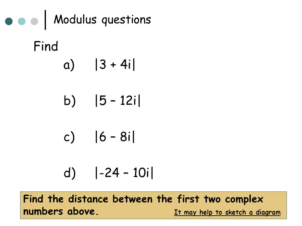 Modulus questions Find a)|3 + 4i| = 5 b)|5 – 12i| = 13 c)|6 – 8i| = 10 d)|-24 – 10i| = 26 Find the distance between the first two complex numbers abov