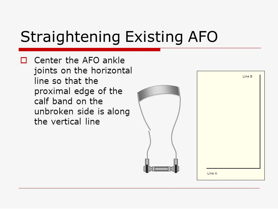 Straightening Existing AFO Center the AFO ankle joints on the horizontal line so that the proximal edge of the calf band on the unbroken side is along the vertical line Line A Line B