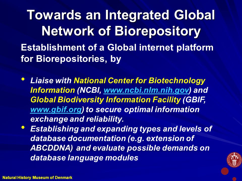 Towards an Integrated Global Network of Biorepository Natural History Museum of Denmark Establishment of a Global internet platform for Biorepositories, by Liaise with National Center for Biotechnology Information (NCBI,   and Global Biodiversity Information Facility (GBIF,   to secure optimal information exchange and reliability.