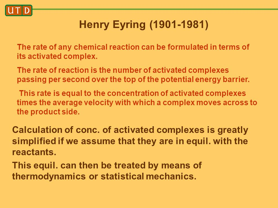 Henry Eyring (1901-1981) The rate of any chemical reaction can be formulated in terms of its activated complex. The rate of reaction is the number of