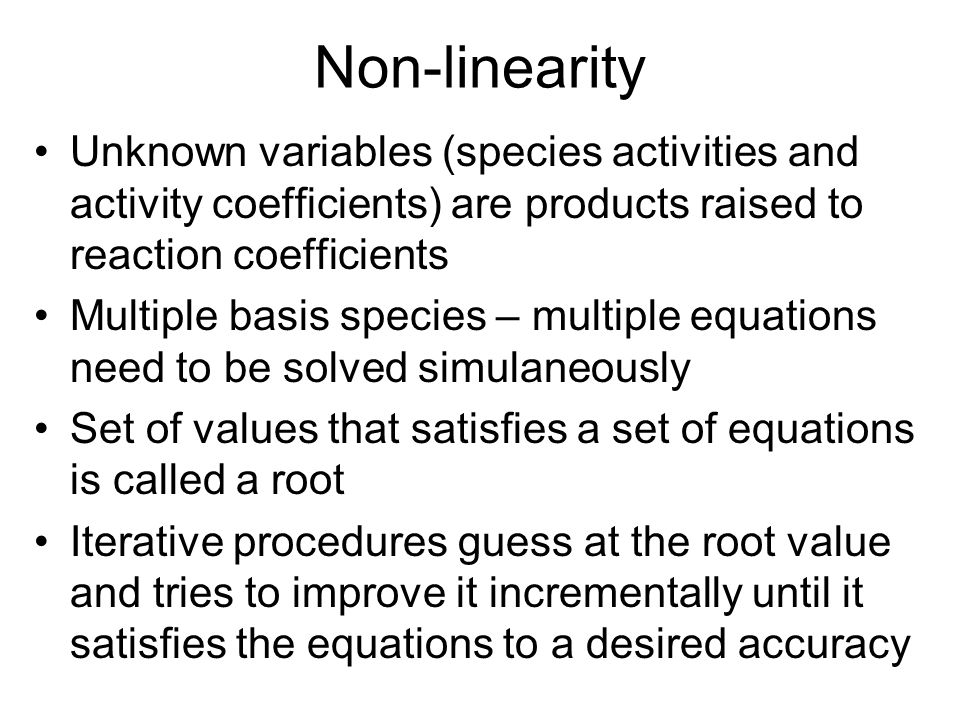 Non-linearity Unknown variables (species activities and activity coefficients) are products raised to reaction coefficients Multiple basis species – m