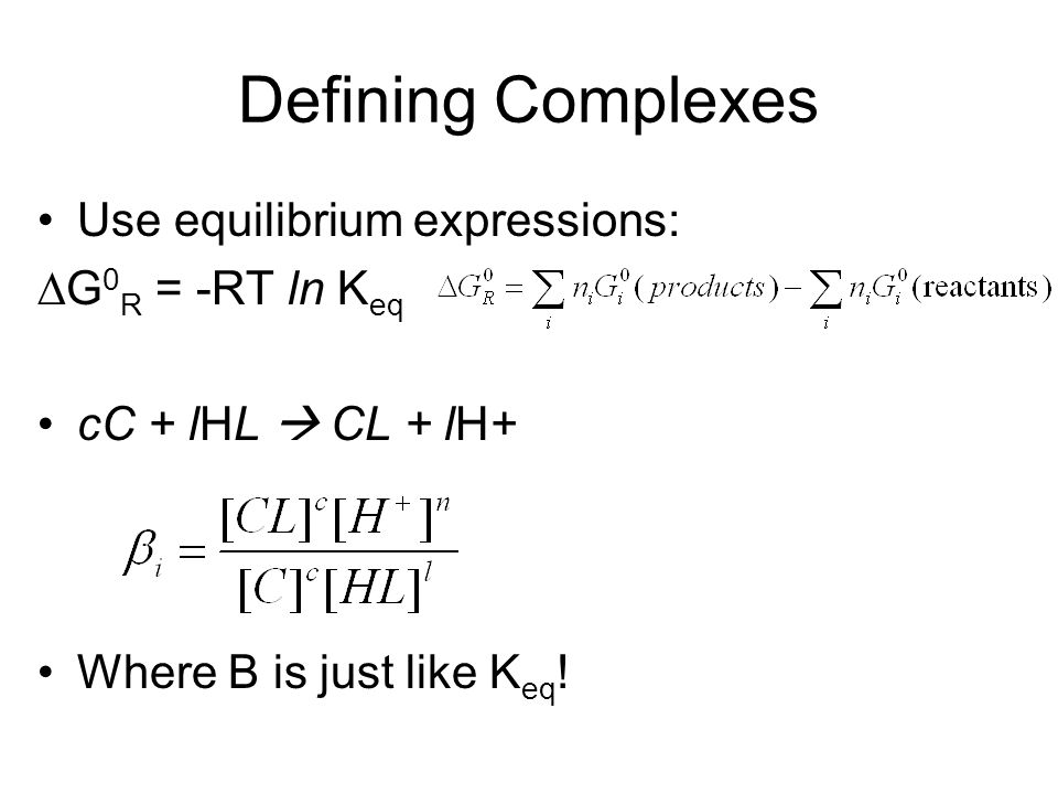 Defining Complexes Use equilibrium expressions: G 0 R = -RT ln K eq cC + lHL CL + lH+ Where B is just like K eq !