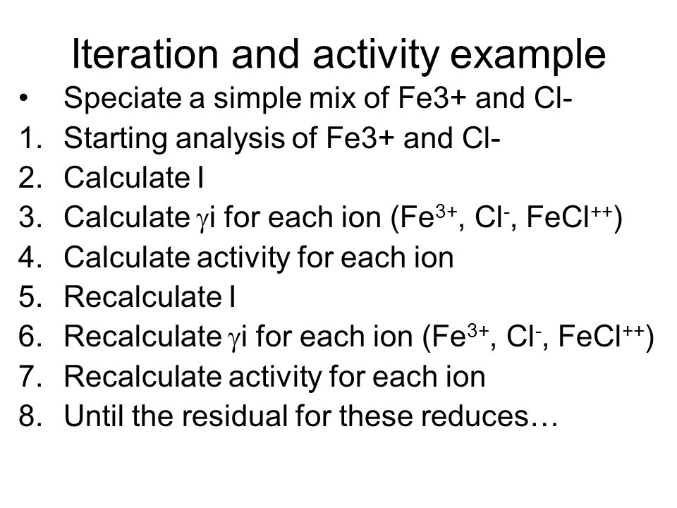 Iteration and activity example Speciate a simple mix of Fe3+ and Cl- 1.Starting analysis of Fe3+ and Cl- 2.Calculate I 3.Calculate i for each ion (Fe