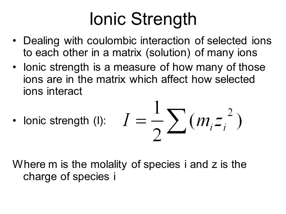 Ionic Strength Dealing with coulombic interaction of selected ions to each other in a matrix (solution) of many ions Ionic strength is a measure of ho