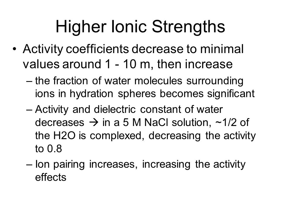 Higher Ionic Strengths Activity coefficients decrease to minimal values around 1 - 10 m, then increase –the fraction of water molecules surrounding io