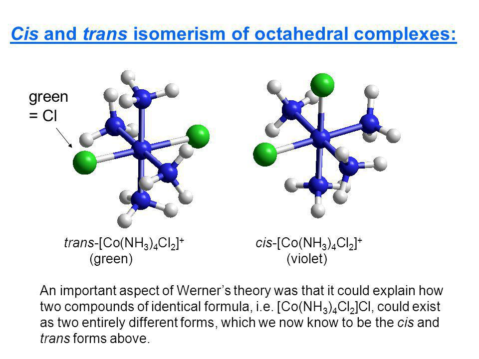 Cis and trans isomerism of octahedral complexes: trans-[Co(NH 3 ) 4 Cl 2 ] + cis-[Co(NH 3 ) 4 Cl 2 ] + (green) (violet) An important aspect of Werners theory was that it could explain how two compounds of identical formula, i.e.