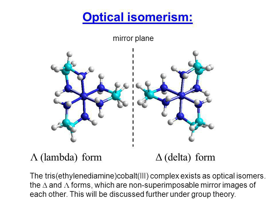 Optical isomerism: Λ (lambda) form Δ (delta) form The tris(ethylenediamine)cobalt(III) complex exists as optical isomers.