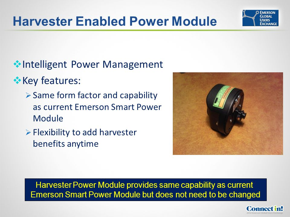 Harvester Enabled Power Module Intelligent Power Management Key features: Same form factor and capability as current Emerson Smart Power Module Flexib