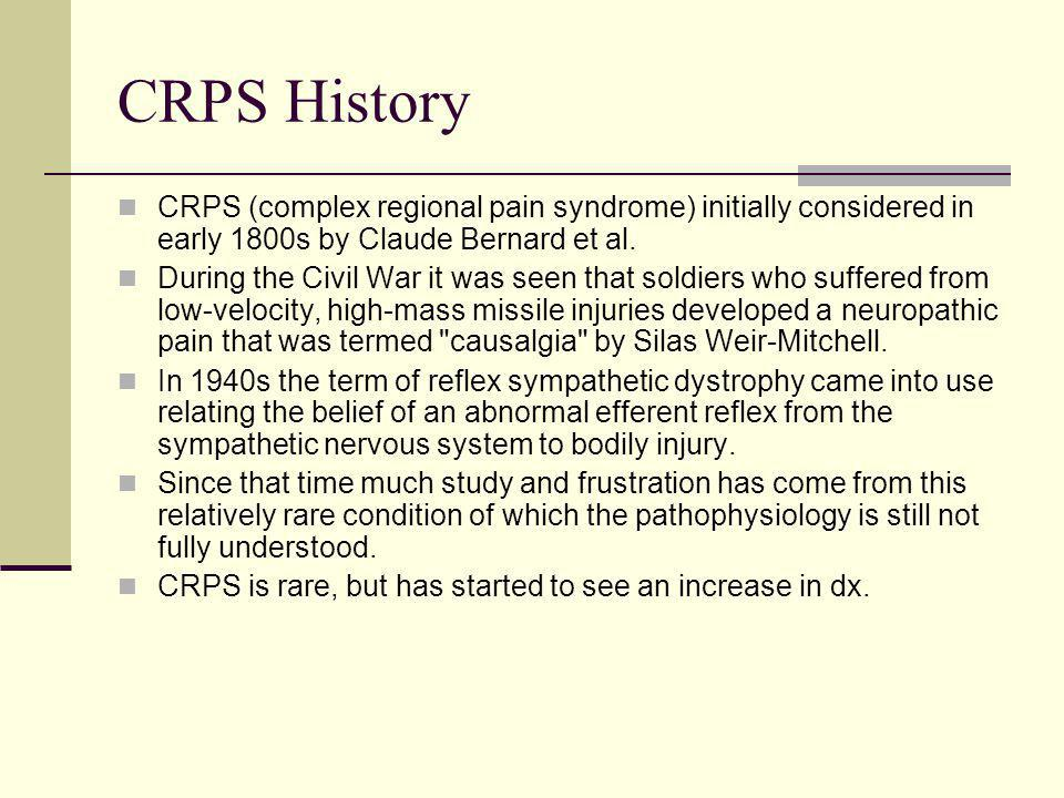 CRPS History CRPS (complex regional pain syndrome) initially considered in early 1800s by Claude Bernard et al. During the Civil War it was seen that