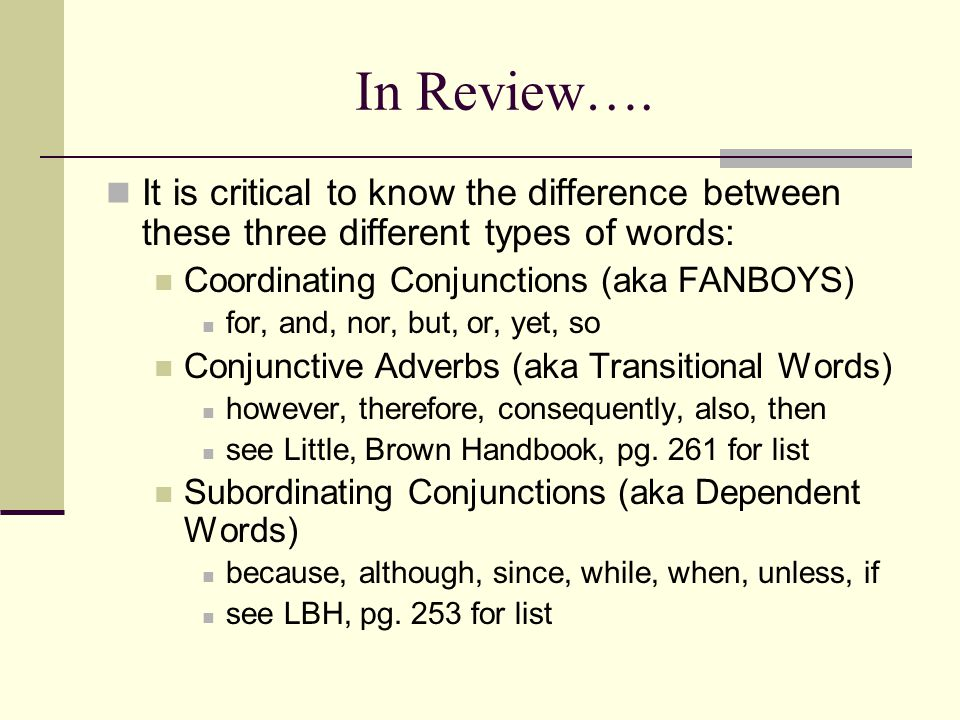 In Review…. It is critical to know the difference between these three different types of words: Coordinating Conjunctions (aka FANBOYS) for, and, nor,