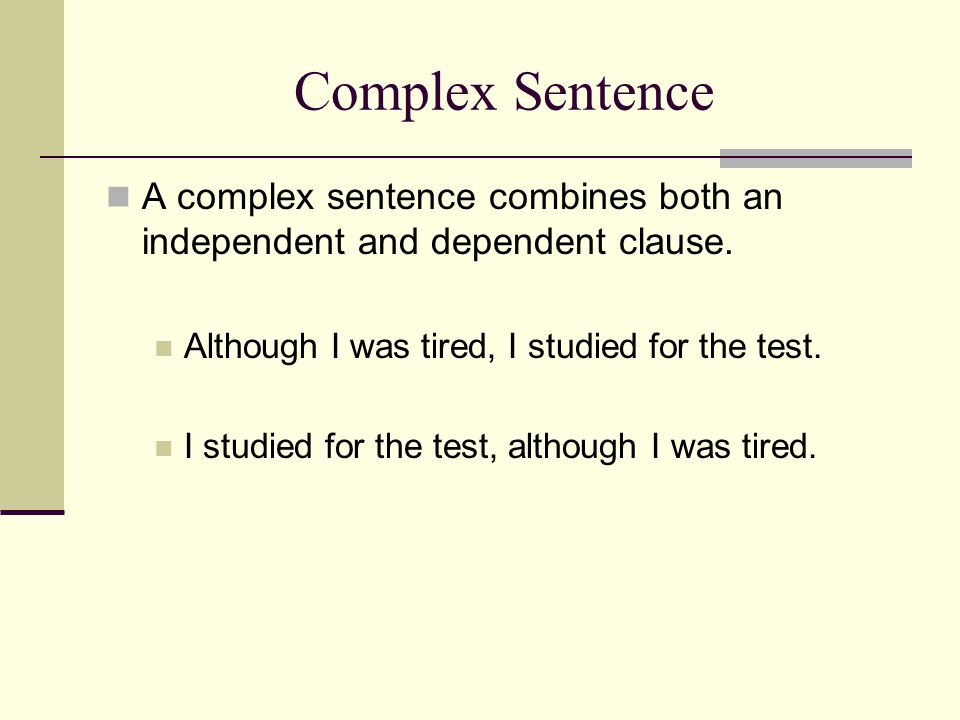 Complex Sentence A complex sentence combines both an independent and dependent clause. Although I was tired, I studied for the test. I studied for the