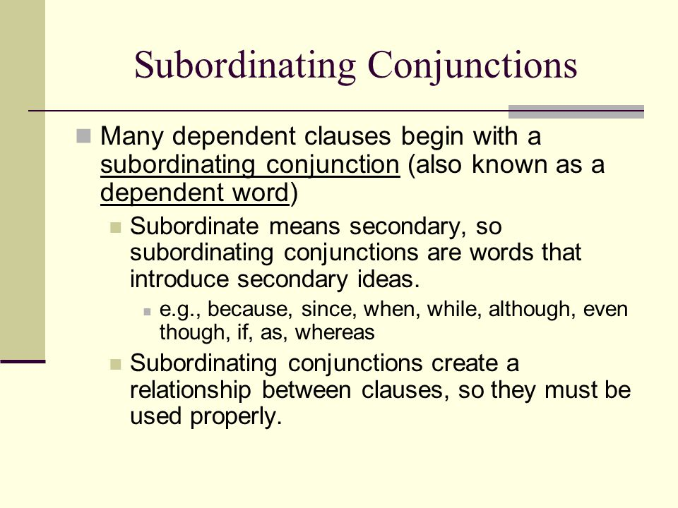 Subordinating Conjunctions Many dependent clauses begin with a subordinating conjunction (also known as a dependent word) Subordinate means secondary,