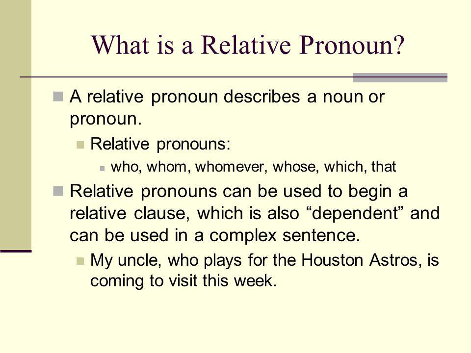 What is a Relative Pronoun? A relative pronoun describes a noun or pronoun. Relative pronouns: who, whom, whomever, whose, which, that Relative pronou