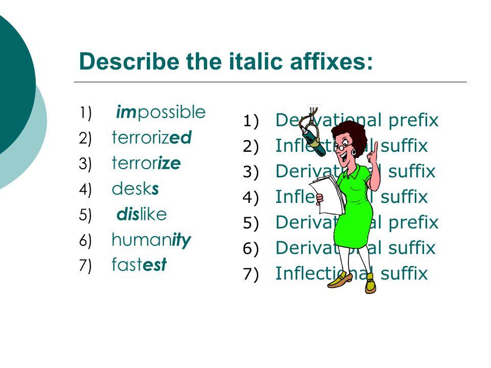 Describe the italic affixes: 1) im possible 2) terroriz ed 3) terror ize 4) desk s 5) dis like 6) human ity 7) fast est 1) Derivational prefix 2) Infl
