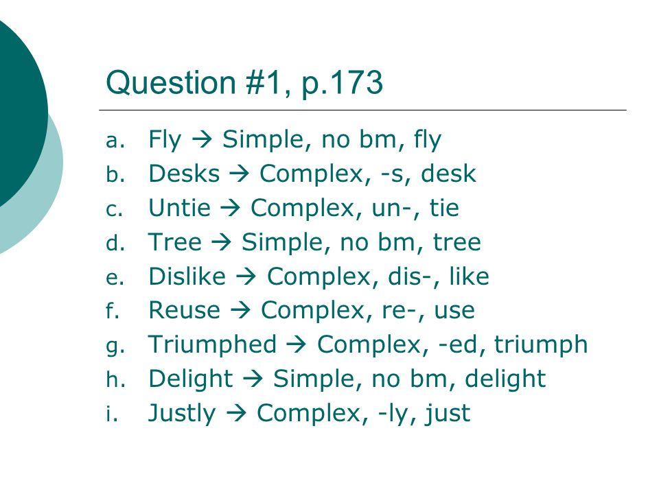 Question #1, p.173 a. Fly Simple, no bm, fly b. Desks Complex, -s, desk c. Untie Complex, un-, tie d. Tree Simple, no bm, tree e. Dislike Complex, dis