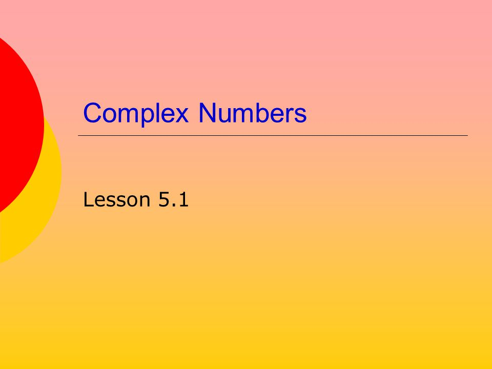 Complex Numbers Lesson 5.1