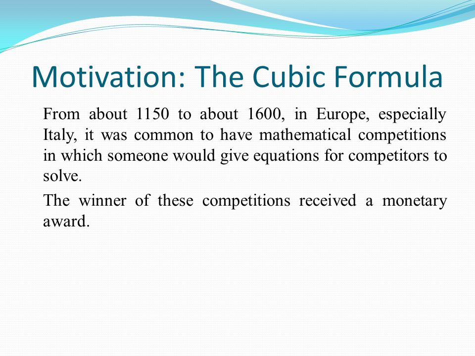 Motivation: The Cubic Formula From about 1150 to about 1600, in Europe, especially Italy, it was common to have mathematical competitions in which someone would give equations for competitors to solve.