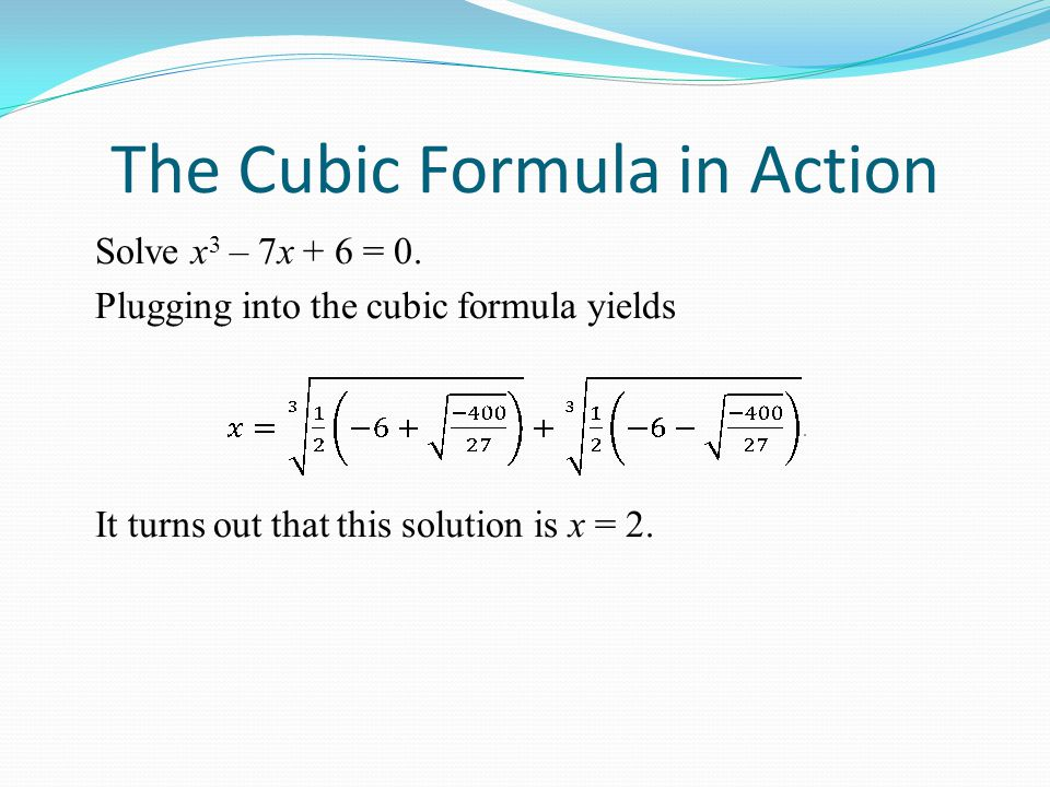 The Cubic Formula in Action Solve x 3 – 7x + 6 = 0.