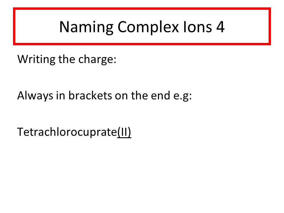 Naming Complex Ions 4 Writing the charge: Always in brackets on the end e.g: Tetrachlorocuprate(II)