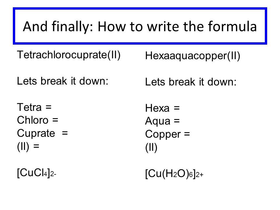 And finally: How to write the formula Tetrachlorocuprate(II) Lets break it down: Tetra = Chloro = Cuprate = (II) = [CuCl 4 ] 2- Hexaaquacopper(II) Lets break it down: Hexa = Aqua = Copper = (II) [Cu(H 2 O) 6 ] 2+