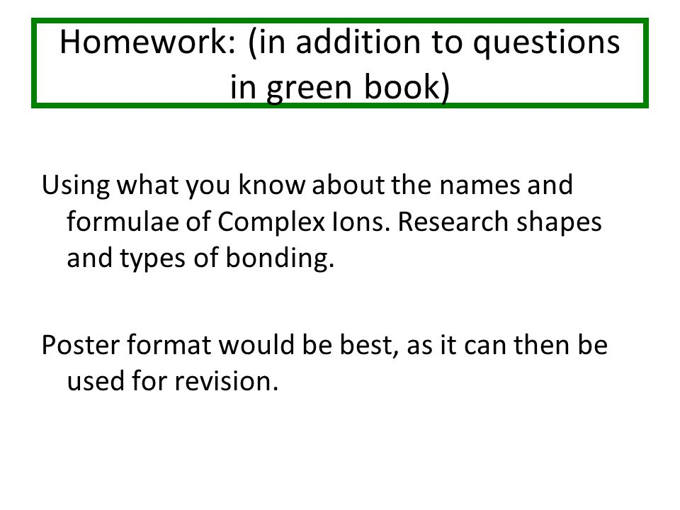 Homework: (in addition to questions in green book) Using what you know about the names and formulae of Complex Ions.
