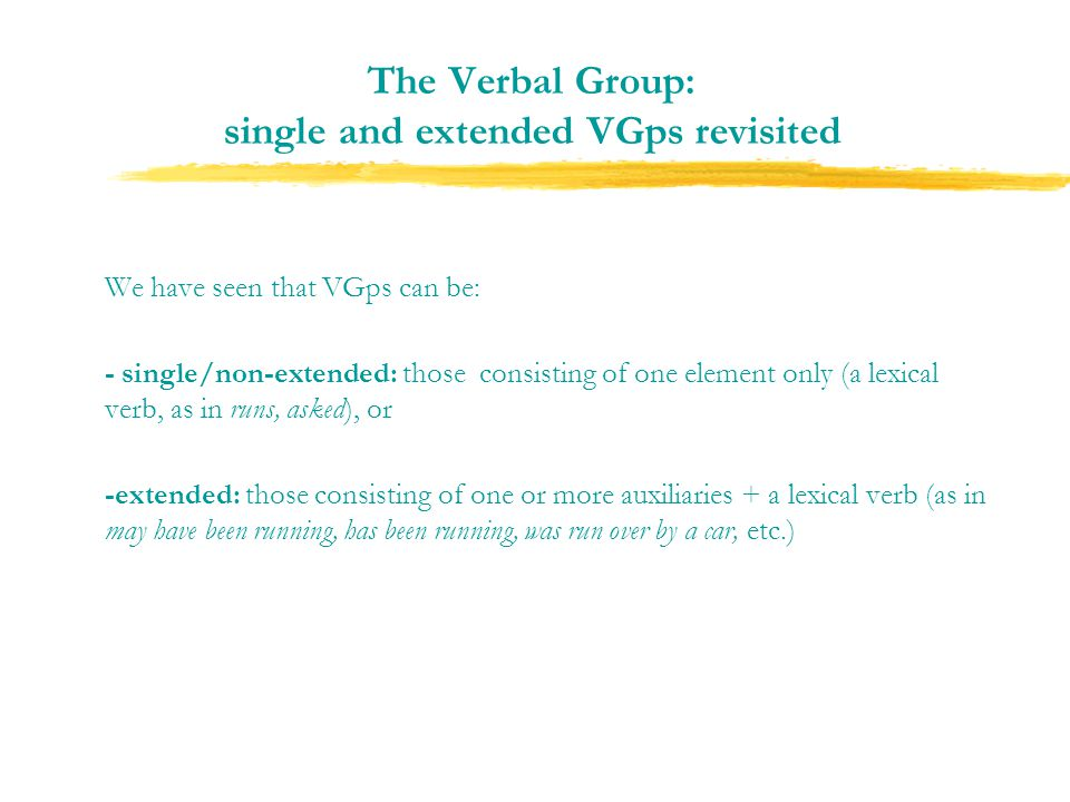 The Verbal Group: single and extended VGps revisited We have seen that VGps can be: - single/non-extended: those consisting of one element only (a lexical verb, as in runs, asked), or -extended: those consisting of one or more auxiliaries + a lexical verb (as in may have been running, has been running, was run over by a car, etc.)