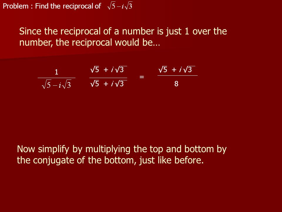 Problem : Find the reciprocal of Since the reciprocal of a number is just 1 over the number, the reciprocal would be… 1 Now simplify by multiplying the top and bottom by the conjugate of the bottom, just like before.