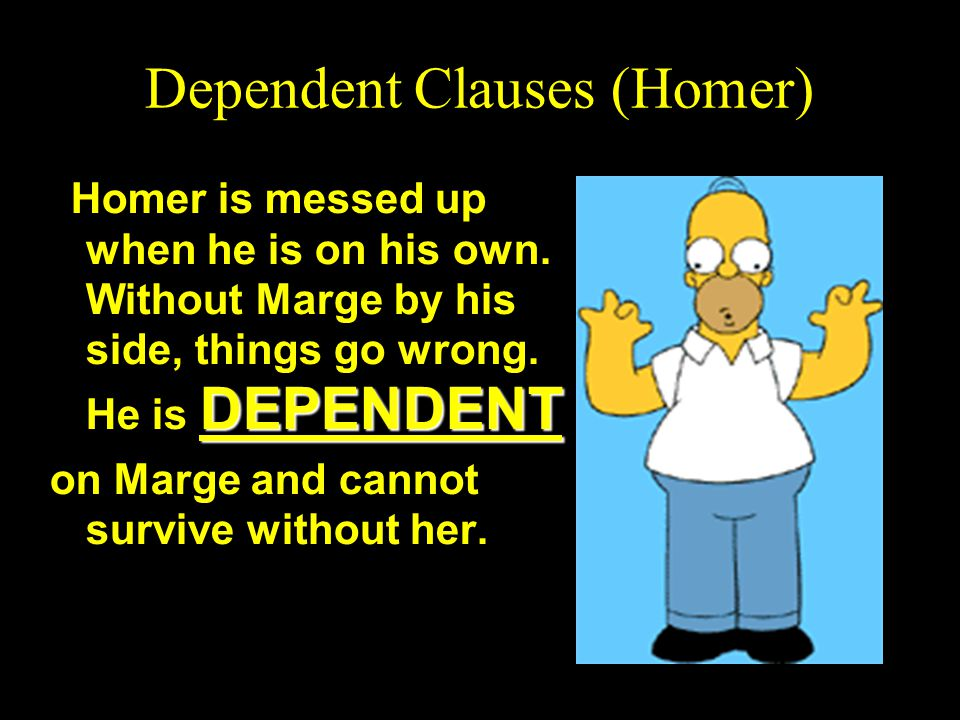 Dependent (Homer) Clauses Just like Homer, a dependent clause cannot survive by itself.