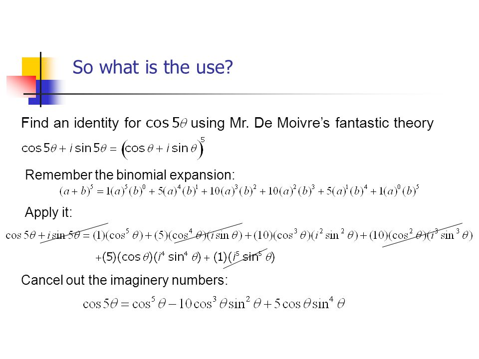 So what is the use? Find an identity for using Mr. De Moivres fantastic theory Remember the binomial expansion: Apply it: Cancel out the imaginery num