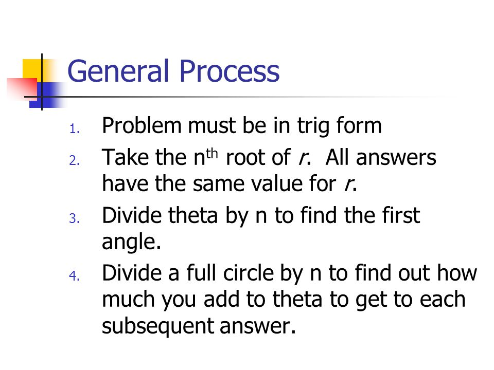 General Process 1. Problem must be in trig form 2. Take the n th root of r. All answers have the same value for r. 3. Divide theta by n to find the fi