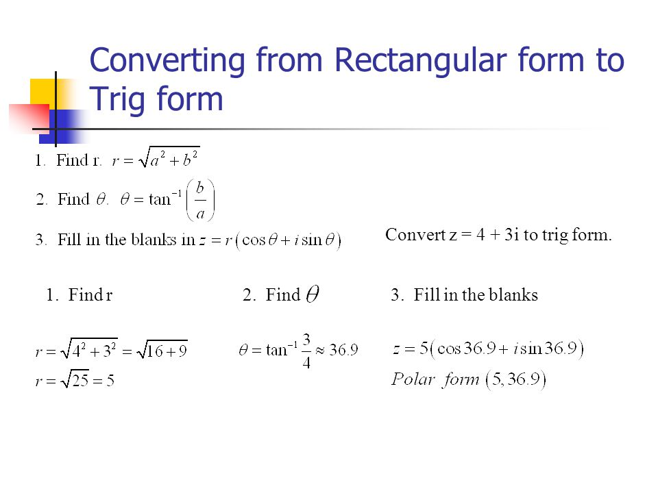 Converting from Rectangular form to Trig form Convert z = 4 + 3i to trig form. 1. Find r2. Find3. Fill in the blanks