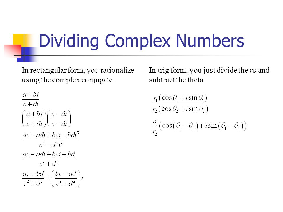 Dividing Complex Numbers In rectangular form, you rationalize using the complex conjugate. In trig form, you just divide the rs and subtract the theta