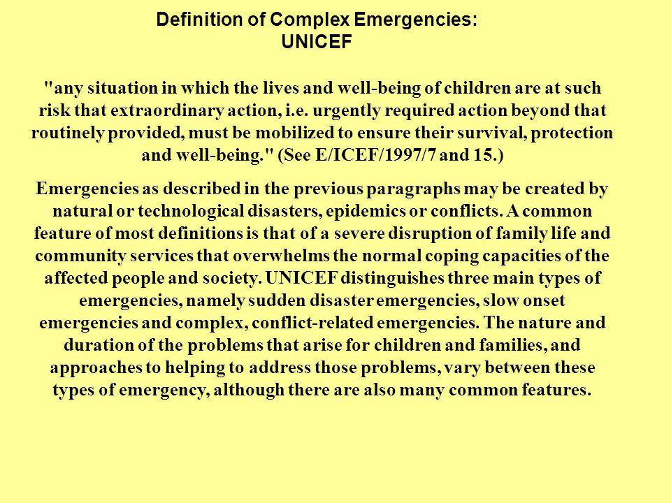 Definition of Complex Emergencies: UNICEF any situation in which the lives and well-being of children are at such risk that extraordinary action, i.e.