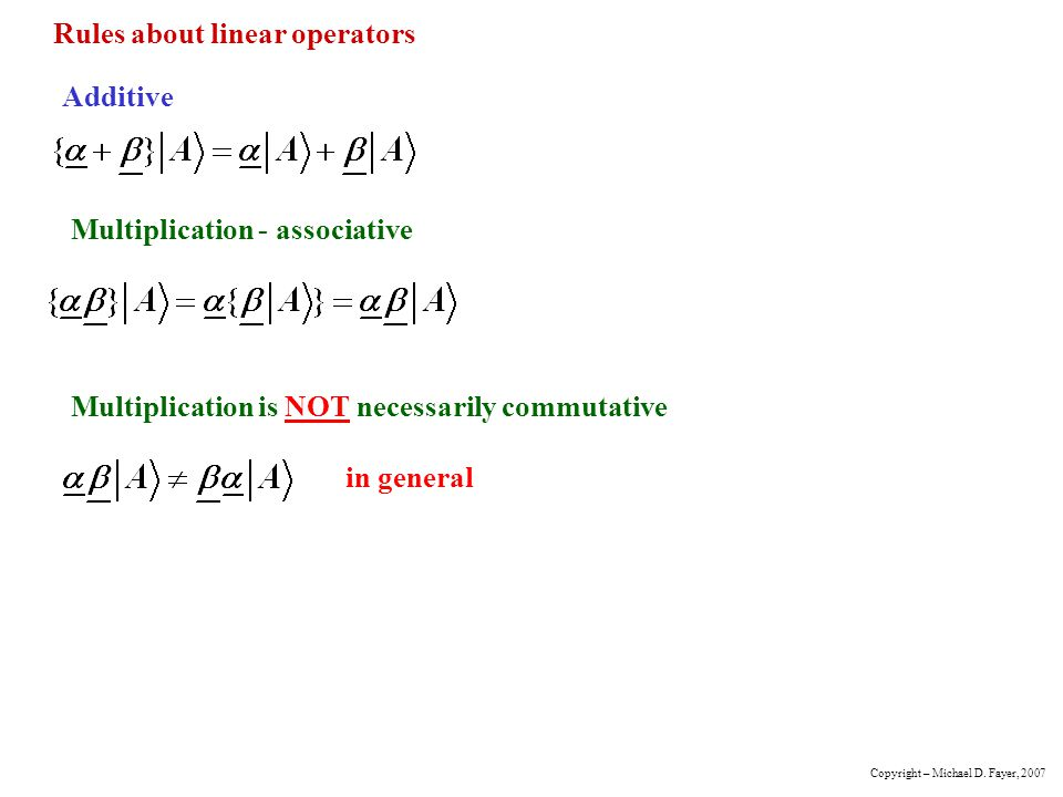 Rules about linear operators Additive Multiplication - associative Multiplication is NOT necessarily commutative in general Copyright – Michael D. Fay