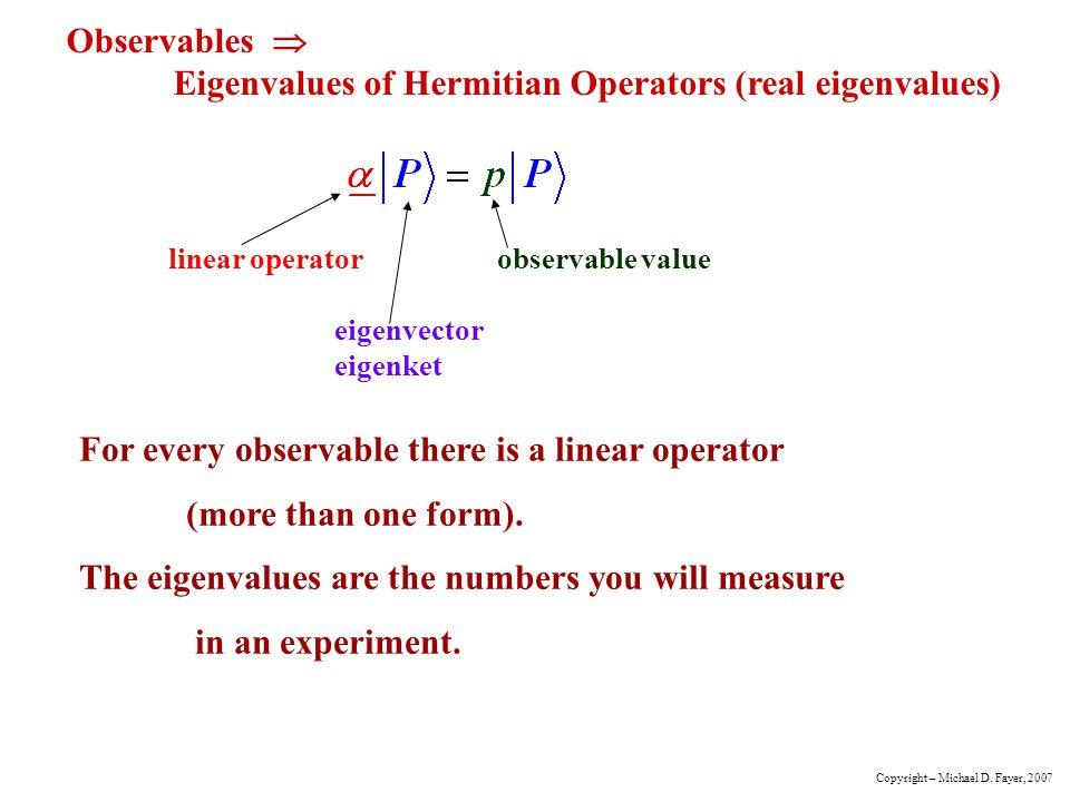 Observables Eigenvalues of Hermitian Operators (real eigenvalues) linear operator observable value eigenvector eigenket For every observable there is