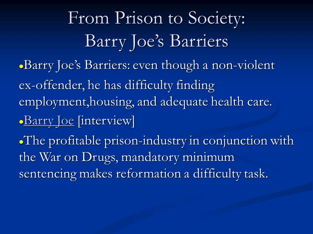 From Prison to Society: Barry Joes Barriers Barry Joes Barriers: even though a non-violent Barry Joes Barriers: even though a non-violent ex-offender, he has difficulty finding employment,housing, and adequate health care.